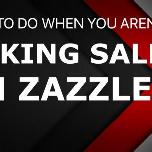 WHAT TO DO WHEN YOU AREN'T MAKING SALES ON ZAZZLE, ZAZZLE SEO TIPS